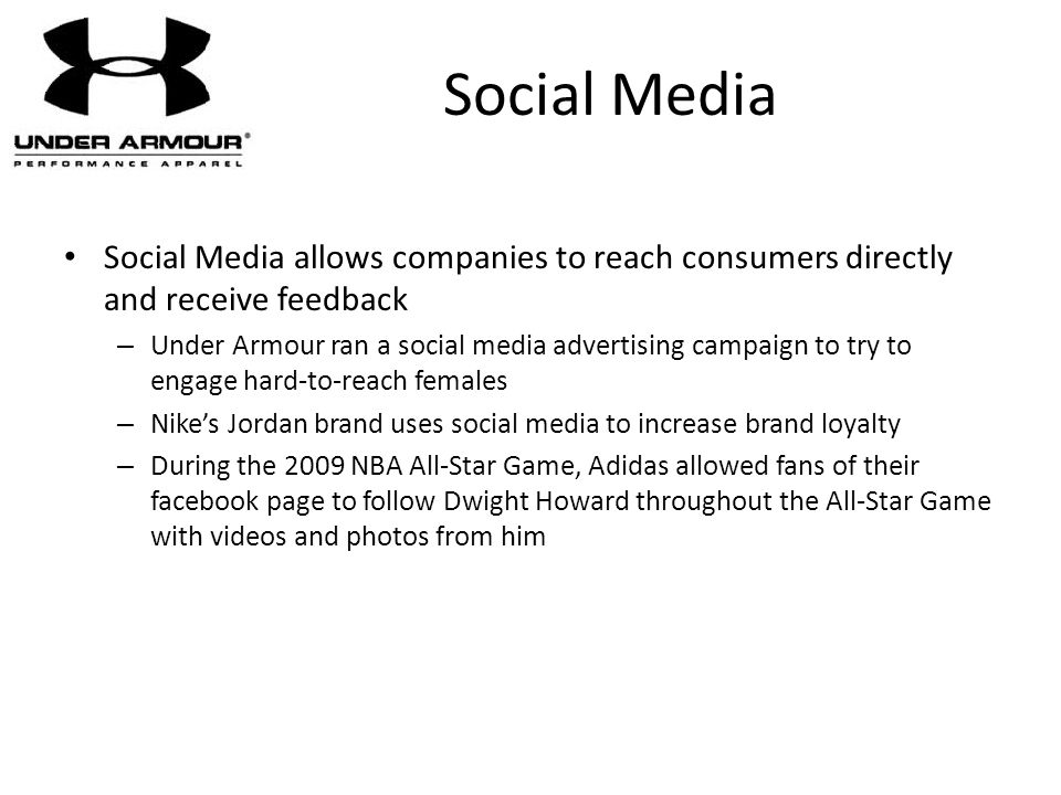 Social Media Social Media allows companies to reach consumers directly and receive feedback – Under Armour ran a social media advertising campaign to