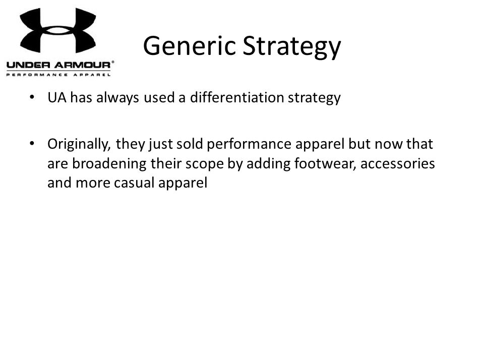 UA has always used a differentiation strategy Originally, they just sold performance apparel but now that are broadening their scope by adding footwea