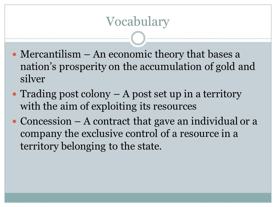 Vocabulary Mercantilism – An economic theory that bases a nation's prosperity on the accumulation of gold and silver Trading post colony – A post set