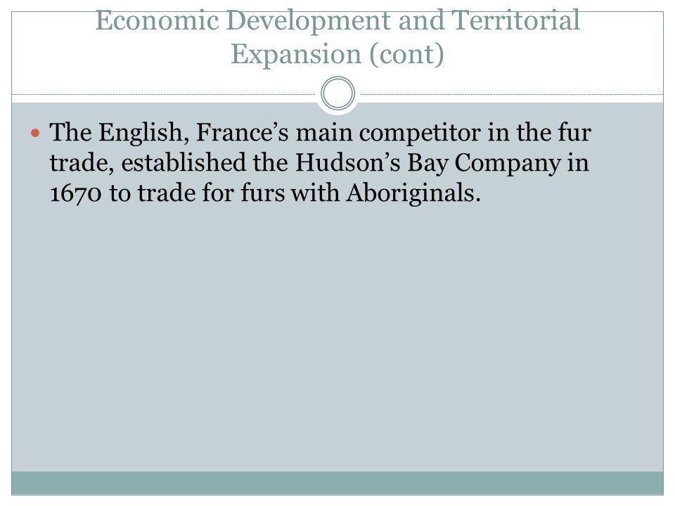 Economic Development and Territorial Expansion (cont) The English, France's main competitor in the fur trade, established the Hudson's Bay Company in 1670 to trade for furs with Aboriginals.