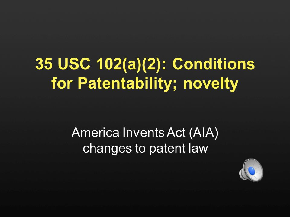 35 USC 102(a)(2): Conditions for Patentability; novelty America Invents Act (AIA) changes to patent law