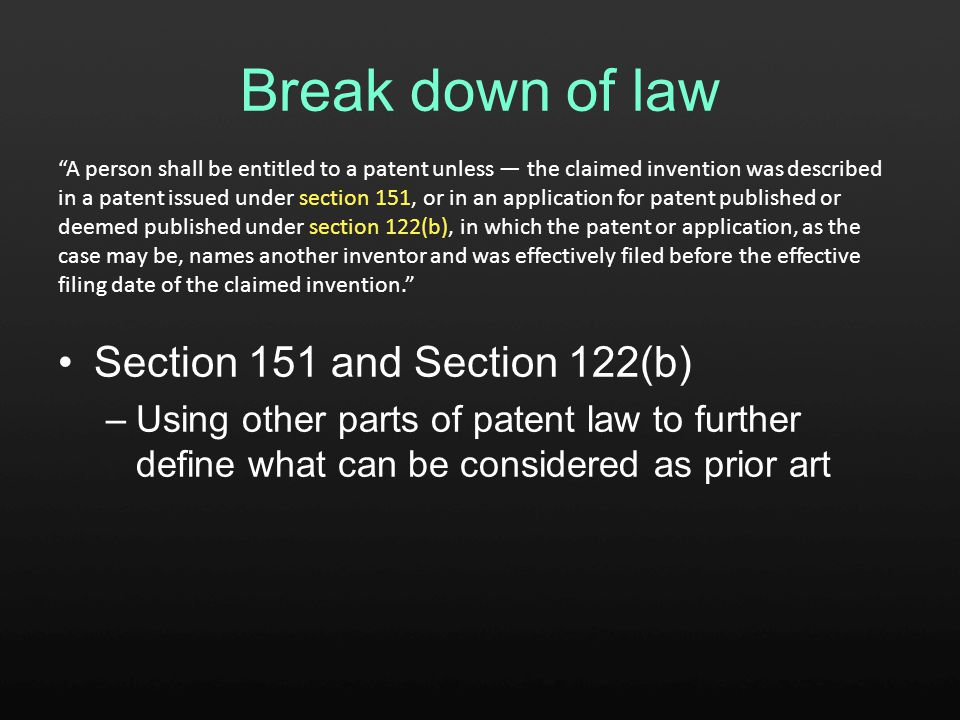 Break down of law Section 151 and Section 122(b) –Using other parts of patent law to further define what can be considered as prior art A person shall be entitled to a patent unless — the claimed invention was described in a patent issued under section 151, or in an application for patent published or deemed published under section 122(b), in which the patent or application, as the case may be, names another inventor and was effectively filed before the effective filing date of the claimed invention.