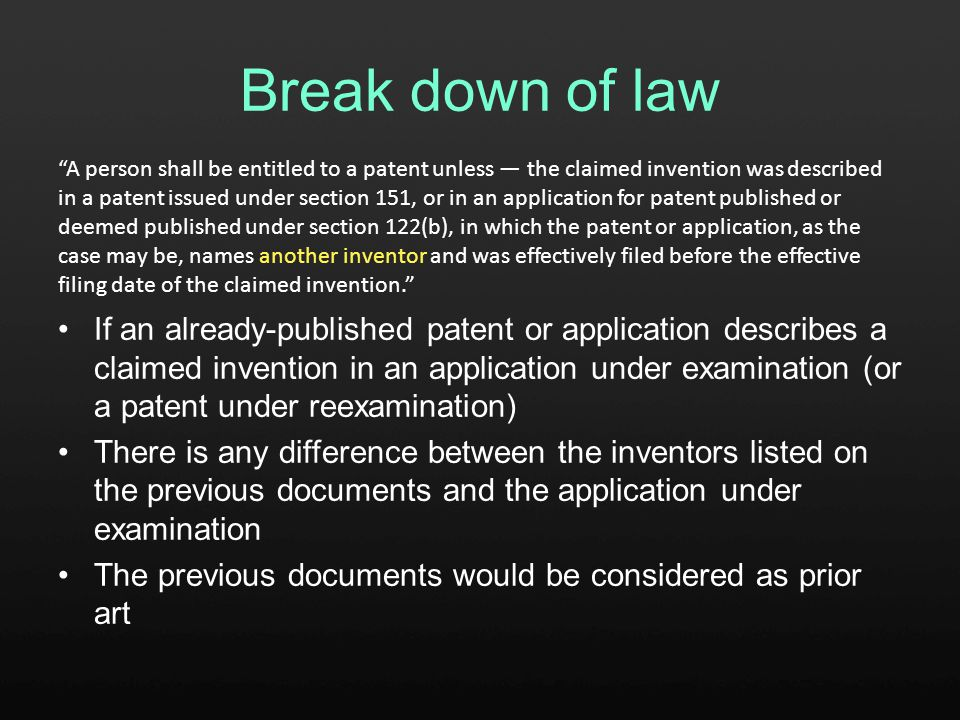 Break down of law If an already-published patent or application describes a claimed invention in an application under examination (or a patent under reexamination) There is any difference between the inventors listed on the previous documents and the application under examination The previous documents would be considered as prior art A person shall be entitled to a patent unless — the claimed invention was described in a patent issued under section 151, or in an application for patent published or deemed published under section 122(b), in which the patent or application, as the case may be, names another inventor and was effectively filed before the effective filing date of the claimed invention.
