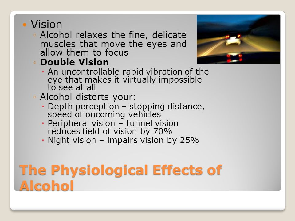 The Physiological Effects of Alcohol Physical Reflexes and Coordination ◦Reaction time is decreased ◦The brain works less efficiently, and instruction to muscles are delayed ◦The effect of alcohol on your muscles is to decrease coordination  Muscles react more slowly to commands from your brain and function with less control  Tendency to oversteer, understeer, brake late, overbrake, or not brake at all