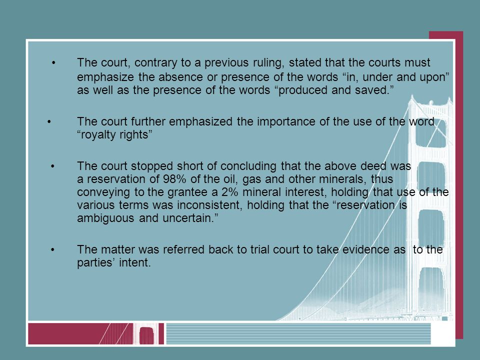 The court, contrary to a previous ruling, stated that the courts must emphasize the absence or presence of the words in, under and upon as well as the presence of the words produced and saved. The court further emphasized the importance of the use of the word royalty rights The court stopped short of concluding that the above deed was a reservation of 98% of the oil, gas and other minerals, thus conveying to the grantee a 2% mineral interest, holding that use of the various terms was inconsistent, holding that the reservation is ambiguous and uncertain. The matter was referred back to trial court to take evidence as to the parties' intent.