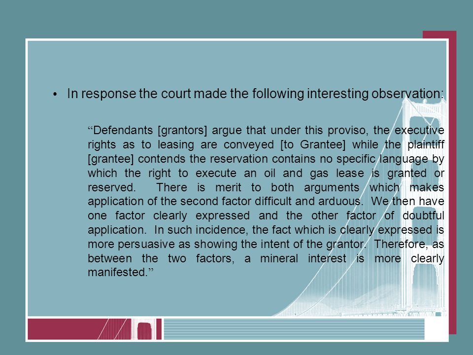 In response the court made the following interesting observation: Defendants [grantors] argue that under this proviso, the executive rights as to leasing are conveyed [to Grantee] while the plaintiff [grantee] contends the reservation contains no specific language by which the right to execute an oil and gas lease is granted or reserved.