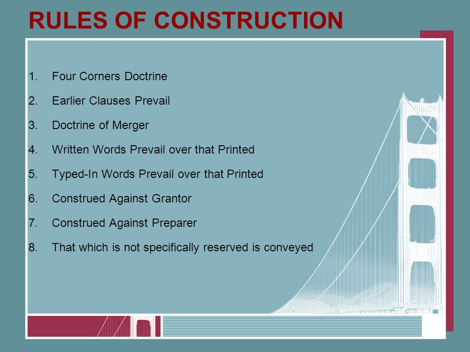 RULES OF CONSTRUCTION 1.Four Corners Doctrine 2.Earlier Clauses Prevail 3.Doctrine of Merger 4.Written Words Prevail over that Printed 5.Typed-In Words Prevail over that Printed 6.Construed Against Grantor 7.Construed Against Preparer 8.That which is not specifically reserved is conveyed