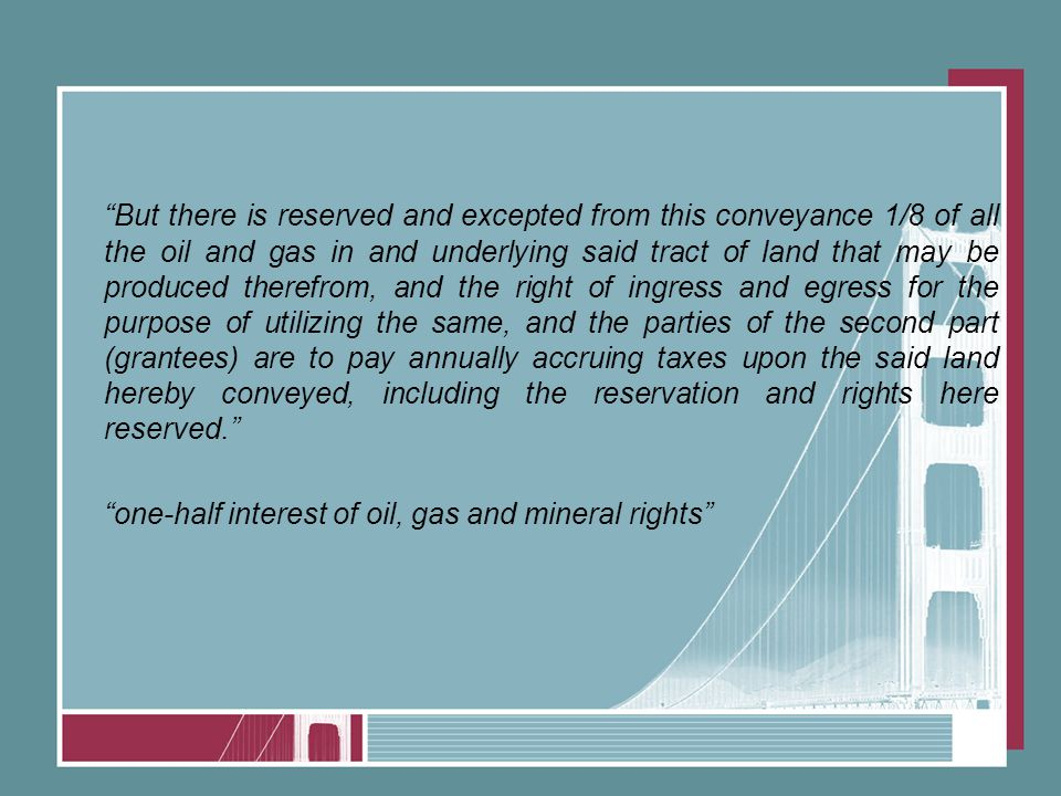 But there is reserved and excepted from this conveyance 1/8 of all the oil and gas in and underlying said tract of land that may be produced therefrom, and the right of ingress and egress for the purpose of utilizing the same, and the parties of the second part (grantees) are to pay annually accruing taxes upon the said land hereby conveyed, including the reservation and rights here reserved. one-half interest of oil, gas and mineral rights