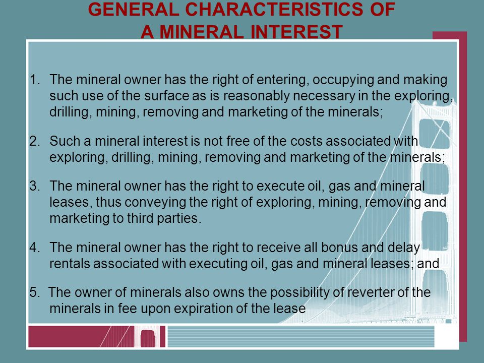 GENERAL CHARACTERISTICS OF A MINERAL INTEREST 1.The mineral owner has the right of entering, occupying and making such use of the surface as is reasonably necessary in the exploring, drilling, mining, removing and marketing of the minerals; 2.Such a mineral interest is not free of the costs associated with exploring, drilling, mining, removing and marketing of the minerals; 3.The mineral owner has the right to execute oil, gas and mineral leases, thus conveying the right of exploring, mining, removing and marketing to third parties.