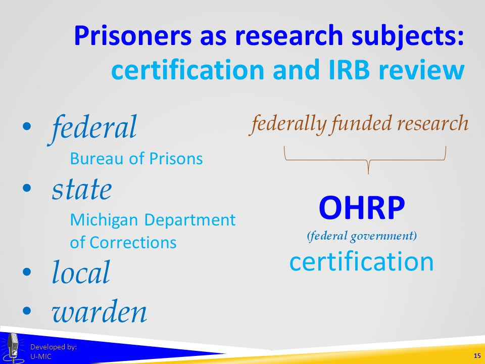 Prisoners as research subjects: certification and IRB review 14 Developed by: U-MIC 1.research must fall under one of the permissible categories 2.appeal of benefits must not present undue influence 3.prisoners must not face extra risks 4.subject selection must be fair 5.language must be clear to prisoners 6.participation must not influence parole decisions 7.follow-up must be feasible for prisoners CRITERIA FOR APPROVAL
