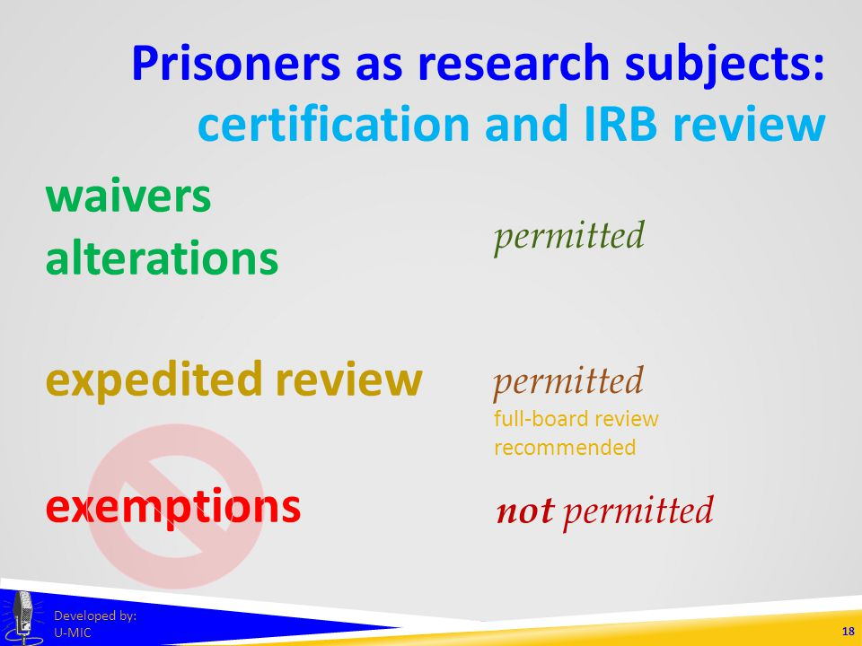 Prisoners as research subjects: certification and IRB review 17 Developed by: U-MIC federal Bureau of Prisons state Michigan Department of Corrections local warden non-federally funded research OVPR (University of Michigan) certification