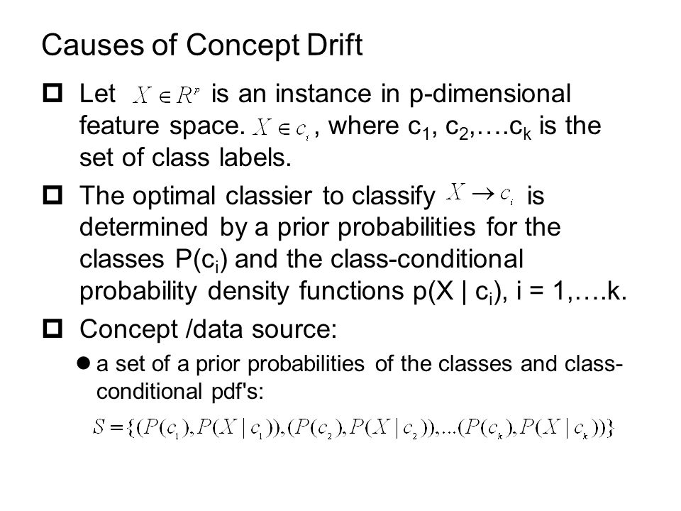 Causes of Concept Drift  Let is an instance in p-dimensional feature space., where c 1, c 2,….c k is the set of class labels.