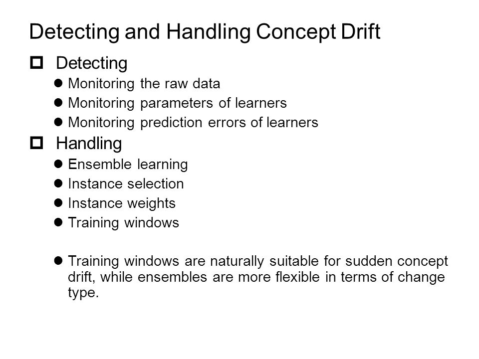Detecting and Handling Concept Drift  Detecting Monitoring the raw data Monitoring parameters of learners Monitoring prediction errors of learners  Handling Ensemble learning Instance selection Instance weights Training windows Training windows are naturally suitable for sudden concept drift, while ensembles are more flexible in terms of change type.