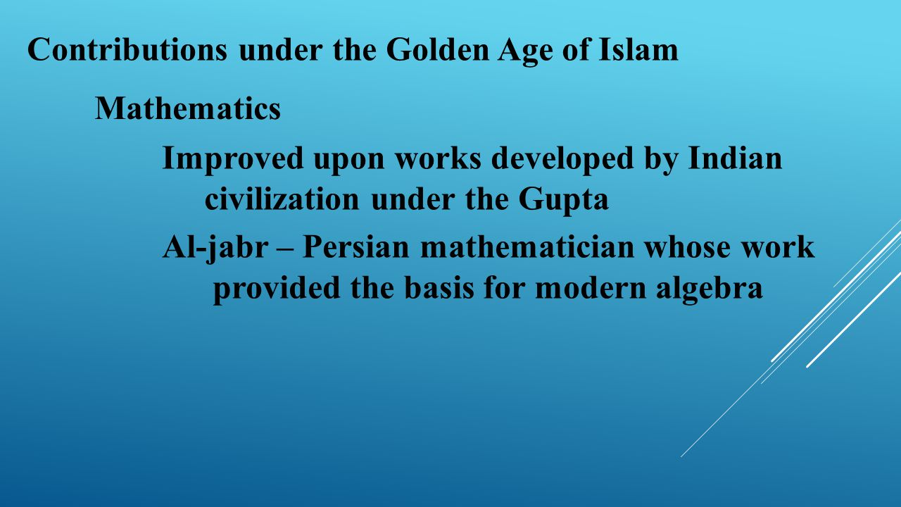 Contributions under the Golden Age of Islam Mathematics Improved upon works developed by Indian civilization under the Gupta Al-jabr – Persian mathema