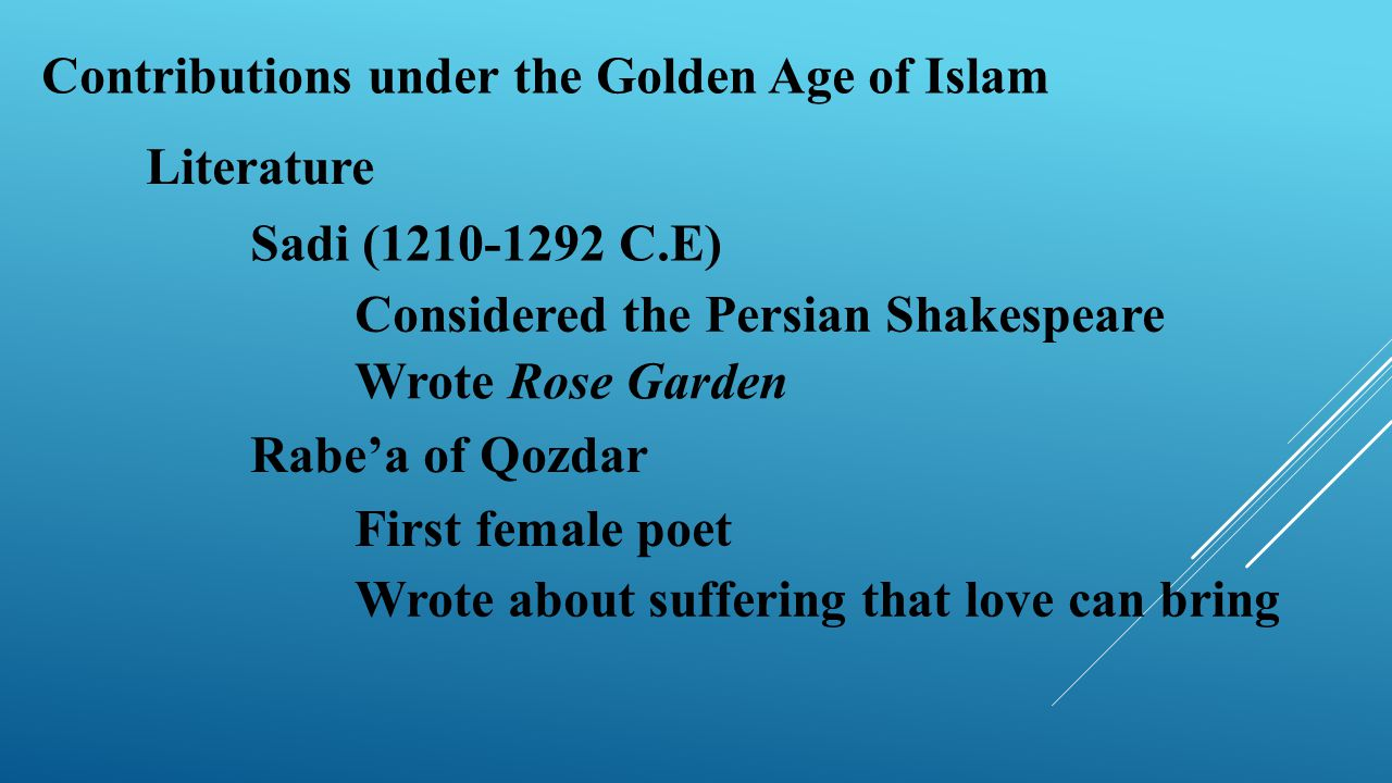 Contributions under the Golden Age of Islam Literature Sadi (1210-1292 C.E) Rabe'a of Qozdar First female poet Wrote about suffering that love can bri