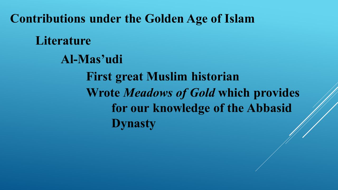Contributions under the Golden Age of Islam Literature Al-Mas'udi First great Muslim historian Wrote Meadows of Gold which provides for our knowledge