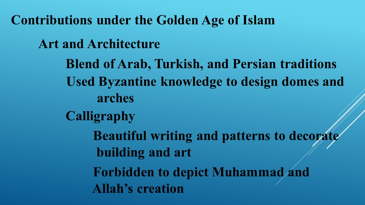 Contributions under the Golden Age of Islam Art and Architecture Blend of Arab, Turkish, and Persian traditions Used Byzantine knowledge to design dom