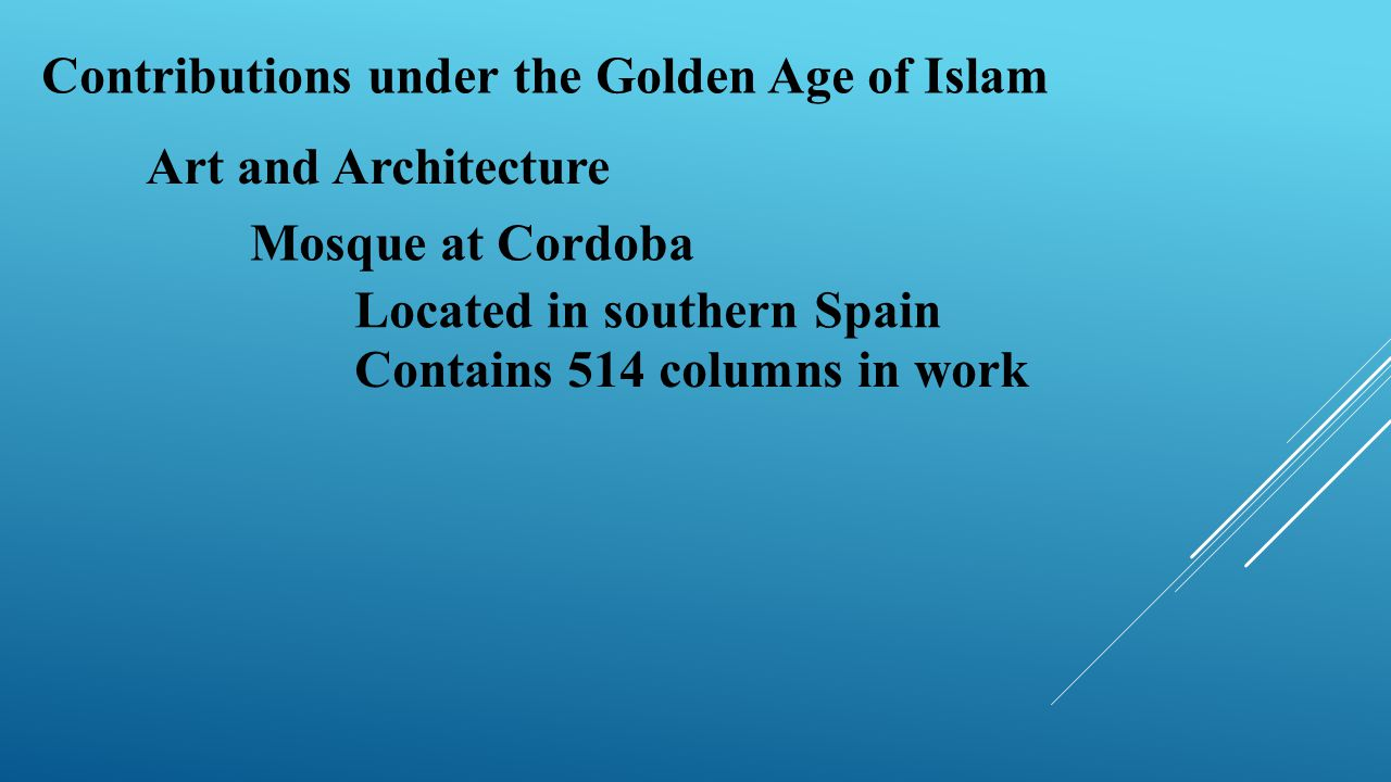 Contributions under the Golden Age of Islam Art and Architecture Mosque at Cordoba Located in southern Spain Contains 514 columns in work