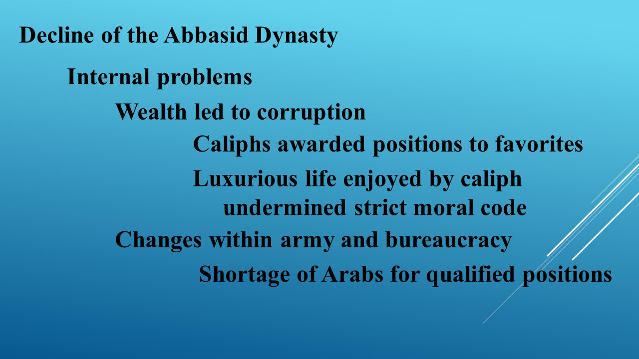 Decline of the Abbasid Dynasty Internal problems Wealth led to corruption Caliphs awarded positions to favorites Luxurious life enjoyed by caliph unde