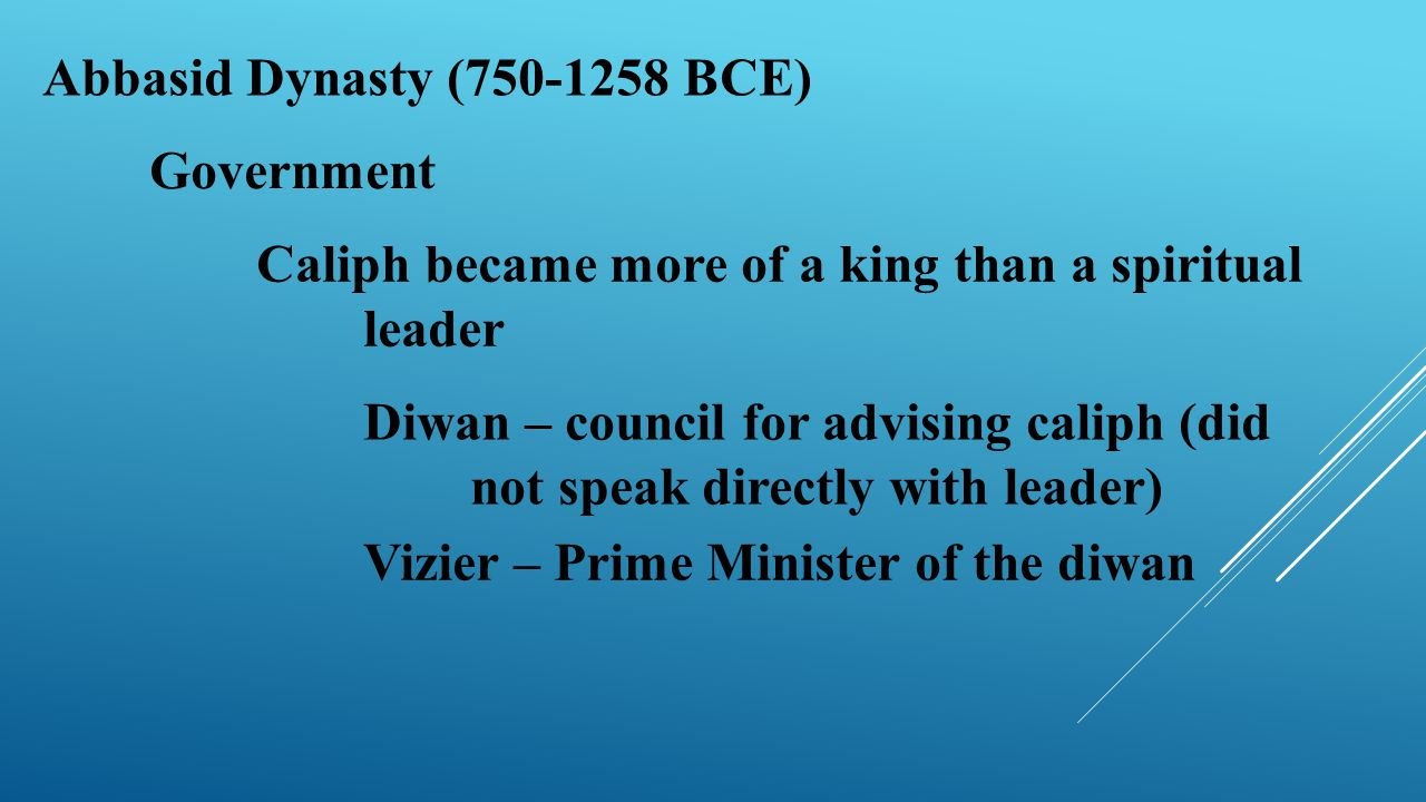 Abbasid Dynasty (750-1258 BCE) Government Caliph became more of a king than a spiritual leader Diwan – council for advising caliph (did not speak dire