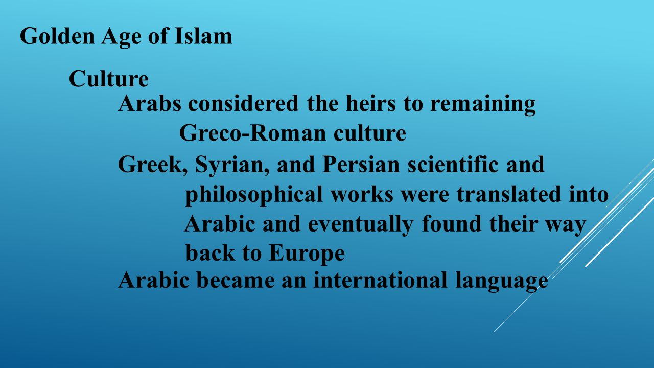 Golden Age of Islam Culture Arabs considered the heirs to remaining Greco-Roman culture Greek, Syrian, and Persian scientific and philosophical works