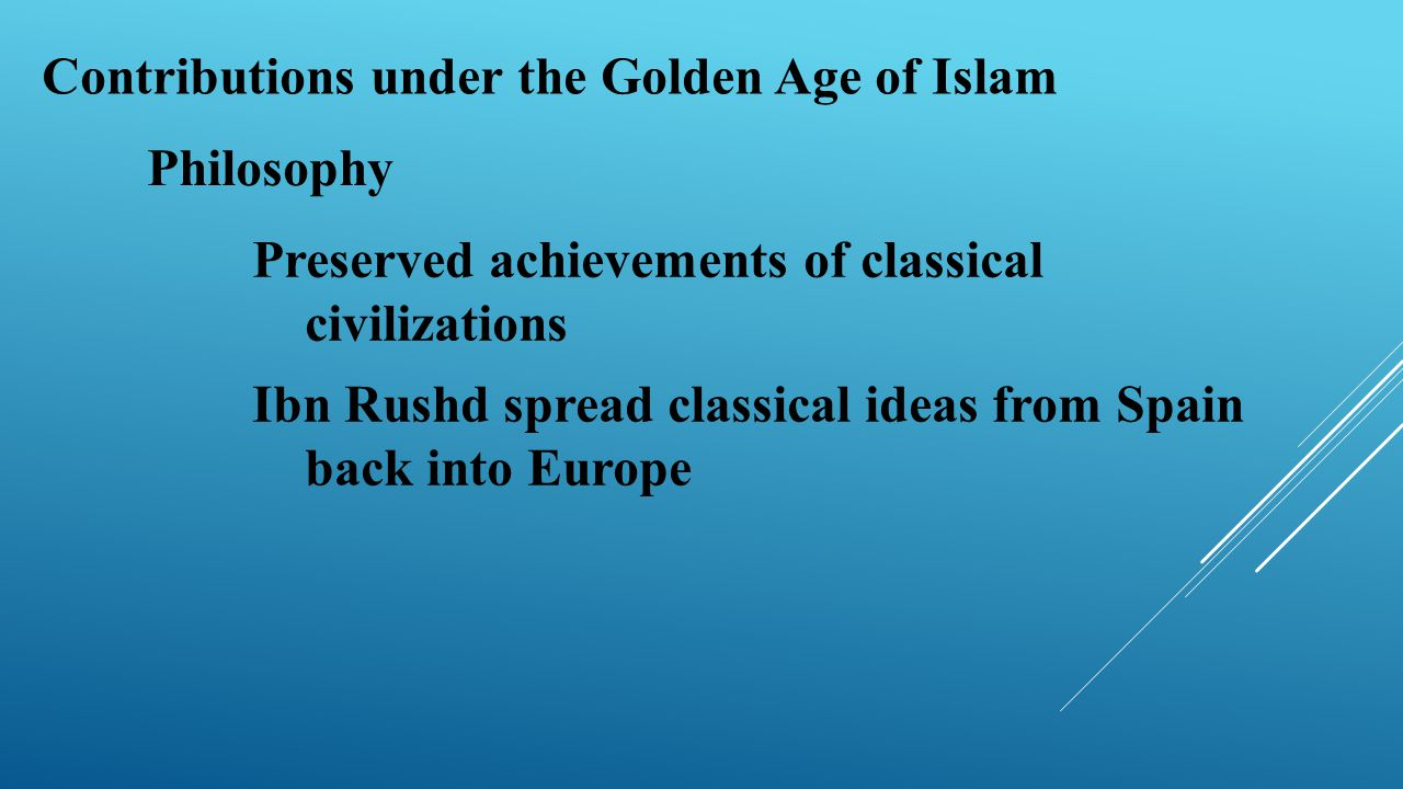 Contributions under the Golden Age of Islam Philosophy Preserved achievements of classical civilizations Ibn Rushd spread classical ideas from Spain b