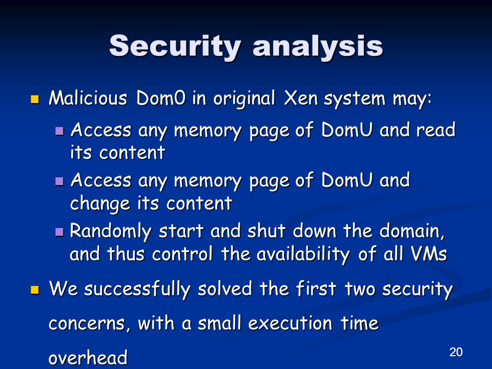 Security analysis Malicious Dom0 in original Xen system may: Malicious Dom0 in original Xen system may: Access any memory page of DomU and read its content Access any memory page of DomU and read its content Access any memory page of DomU and change its content Access any memory page of DomU and change its content Randomly start and shut down the domain, and thus control the availability of all VMs Randomly start and shut down the domain, and thus control the availability of all VMs We successfully solved the first two security concerns, with a small execution time overhead We successfully solved the first two security concerns, with a small execution time overhead 20