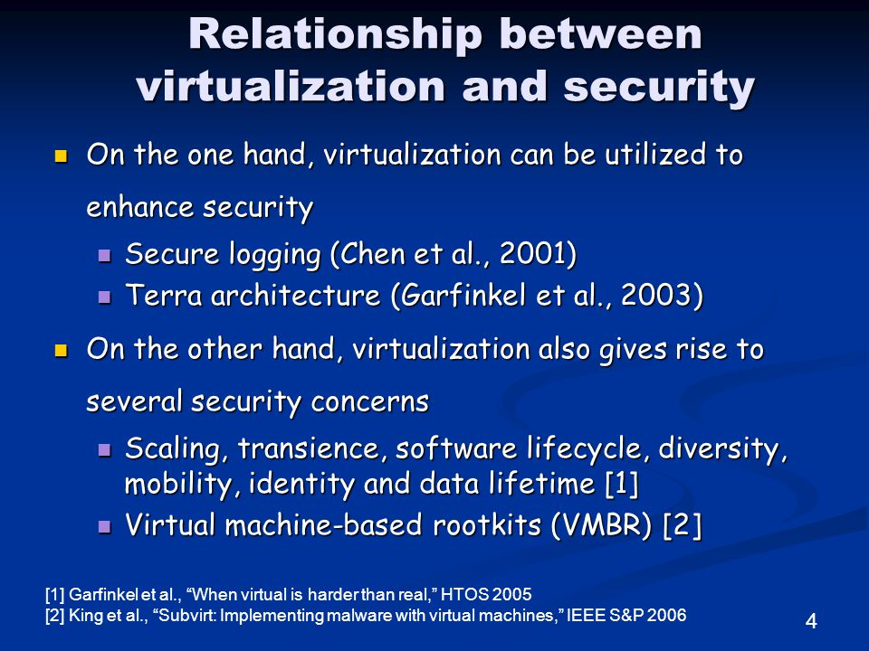 Relationship between virtualization and security On the one hand, virtualization can be utilized to enhance security On the one hand, virtualization can be utilized to enhance security Secure logging (Chen et al., 2001) Secure logging (Chen et al., 2001) Terra architecture (Garfinkel et al., 2003) Terra architecture (Garfinkel et al., 2003) On the other hand, virtualization also gives rise to several security concerns On the other hand, virtualization also gives rise to several security concerns Scaling, transience, software lifecycle, diversity, mobility, identity and data lifetime [1] Scaling, transience, software lifecycle, diversity, mobility, identity and data lifetime [1] Virtual machine-based rootkits (VMBR) [2] Virtual machine-based rootkits (VMBR) [2] [1] Garfinkel et al., When virtual is harder than real, HTOS 2005 [2] King et al., Subvirt: Implementing malware with virtual machines, IEEE S&P 2006 4