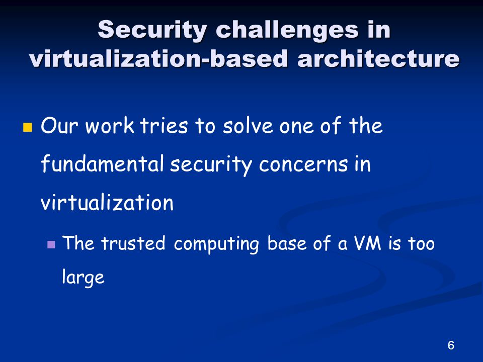 Security challenges in virtualization-based architecture 6 Our work tries to solve one of the fundamental security concerns in virtualization The trusted computing base of a VM is too large