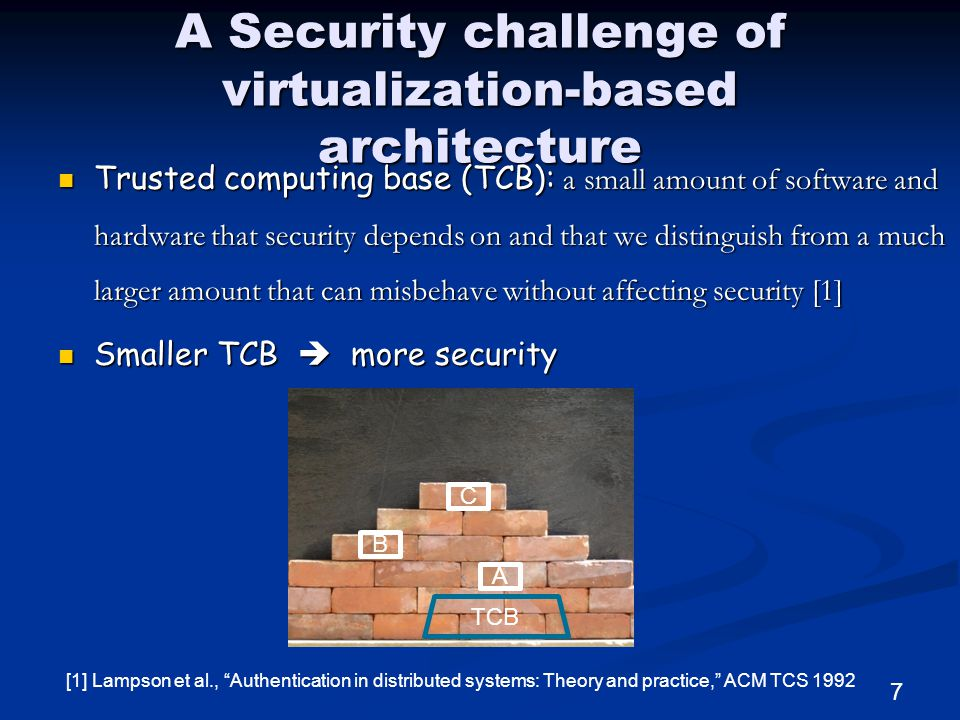 A Security challenge of virtualization-based architecture Trusted computing base (TCB): a small amount of software and hardware that security depends on and that we distinguish from a much larger amount that can misbehave without affecting security [1] Trusted computing base (TCB): a small amount of software and hardware that security depends on and that we distinguish from a much larger amount that can misbehave without affecting security [1] Smaller TCB  more security Smaller TCB  more security A TCB [1] Lampson et al., Authentication in distributed systems: Theory and practice, ACM TCS 1992 7 B C