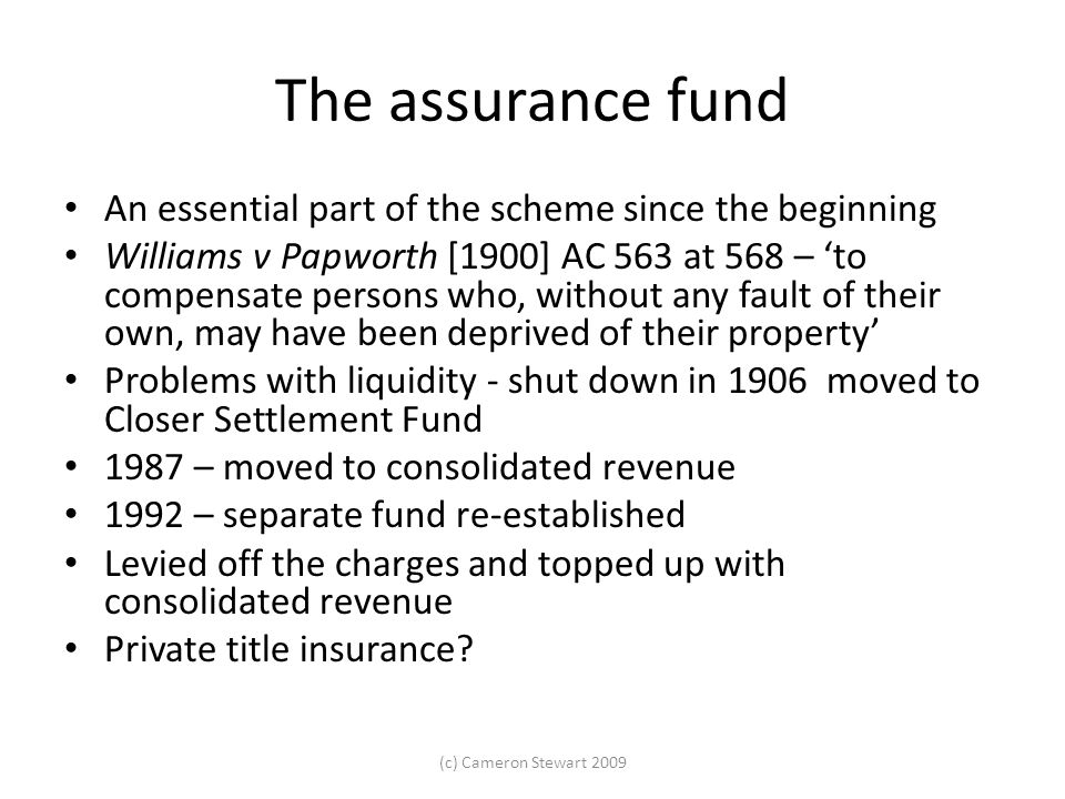 The assurance fund An essential part of the scheme since the beginning Williams v Papworth [1900] AC 563 at 568 – 'to compensate persons who, without any fault of their own, may have been deprived of their property' Problems with liquidity - shut down in 1906 moved to Closer Settlement Fund 1987 – moved to consolidated revenue 1992 – separate fund re-established Levied off the charges and topped up with consolidated revenue Private title insurance.