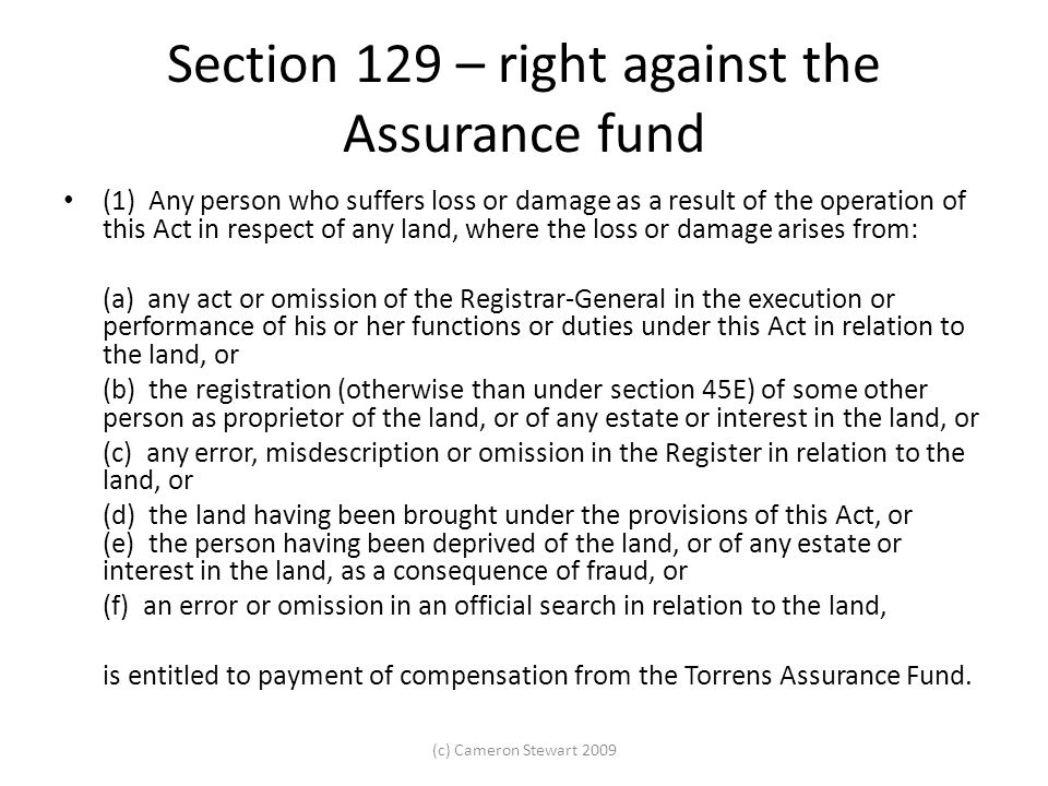 Section 129 – right against the Assurance fund (1) Any person who suffers loss or damage as a result of the operation of this Act in respect of any land, where the loss or damage arises from: (a) any act or omission of the Registrar-General in the execution or performance of his or her functions or duties under this Act in relation to the land, or (b) the registration (otherwise than under section 45E) of some other person as proprietor of the land, or of any estate or interest in the land, or (c) any error, misdescription or omission in the Register in relation to the land, or (d) the land having been brought under the provisions of this Act, or (e) the person having been deprived of the land, or of any estate or interest in the land, as a consequence of fraud, or (f) an error or omission in an official search in relation to the land, is entitled to payment of compensation from the Torrens Assurance Fund.
