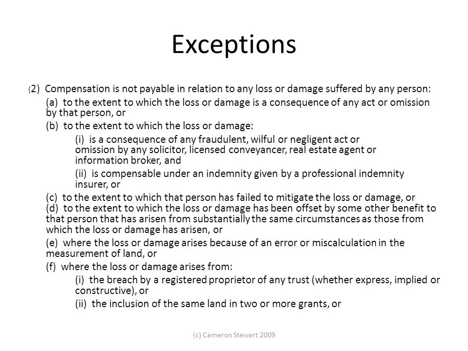 Exceptions (g) where the loss or damage arises from the recording, or the omitting to record, in the Register of an approved determination of native title or other matter relating to native title rights and interests, or (h) where the loss or damage arises from circumstances in respect of which this Act provides that proceedings against the Registrar-General do not lie, or (i) where the loss or damage arises from an error contained in a plan lodged in accordance with Division 3C of Part 2 of the Conveyancing Act 1919, orConveyancing Act 1919 (j) where the loss or damage arises from the person's failure, as mortgagee or transferee of a mortgage, to comply with section 56C or from the cancellation of a recording with respect to a mortgage in accordance with section 56C (6), or (k) where the loss or damage arises from the recording of a Registrar-General's caveat in the Register under section 12 (1) (e) or (f) or the removal of such a caveat by the Registrar-General, or (l) where the loss or damage arises from the execution of an instrument by an attorney (under a power of attorney) acting contrary to, or outside of, the authority conferred on him or her by the power of attorney, or (m) where the loss or damage is the result of an easement not being recorded in the Register (except where the easement is not recorded in the Register due to an error of the Registrar-General), or (n) where the loss or damage arises from the improper exercise of a power of sale, or (o) where the loss or damage arises from the operation of section 129 of the Corporations Act 2001 of the Commonwealth.Corporations Act 2001 (c) Cameron Stewart 2009