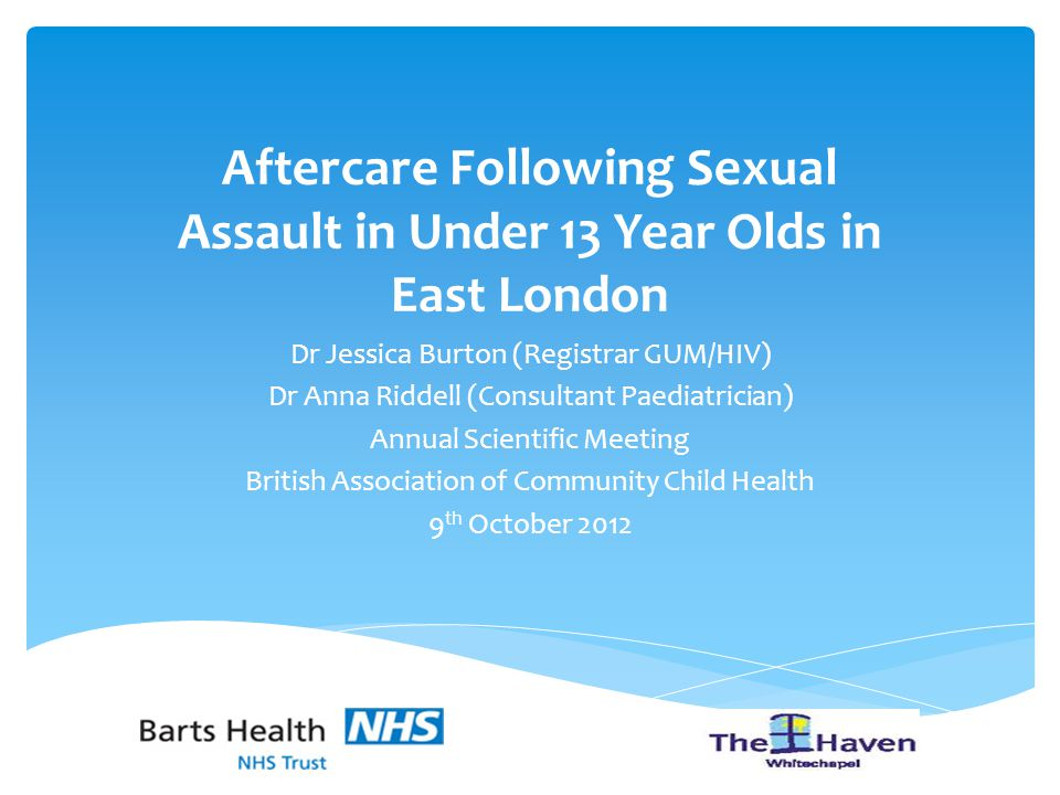 Aftercare Following Sexual Assault in Under 13 Year Olds in East London Dr Jessica Burton (Registrar GUM/HIV) Dr Anna Riddell (Consultant Paediatrician) Annual Scientific Meeting British Association of Community Child Health 9 th October 2012
