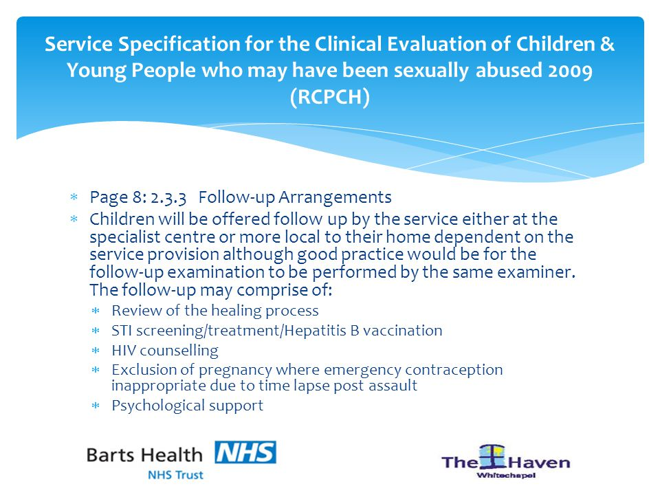  Page 8: 2.3.3 Follow-up Arrangements  Children will be offered follow up by the service either at the specialist centre or more local to their home dependent on the service provision although good practice would be for the follow-up examination to be performed by the same examiner.