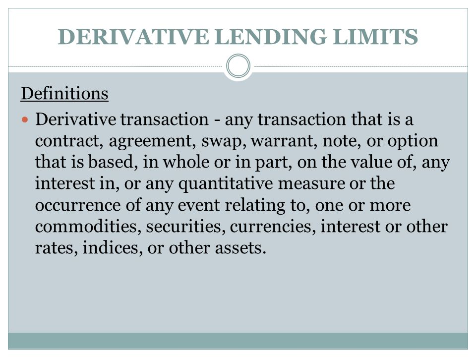DERIVATIVE LENDING LIMITS Definitions Derivative transaction - any transaction that is a contract, agreement, swap, warrant, note, or option that is based, in whole or in part, on the value of, any interest in, or any quantitative measure or the occurrence of any event relating to, one or more commodities, securities, currencies, interest or other rates, indices, or other assets.