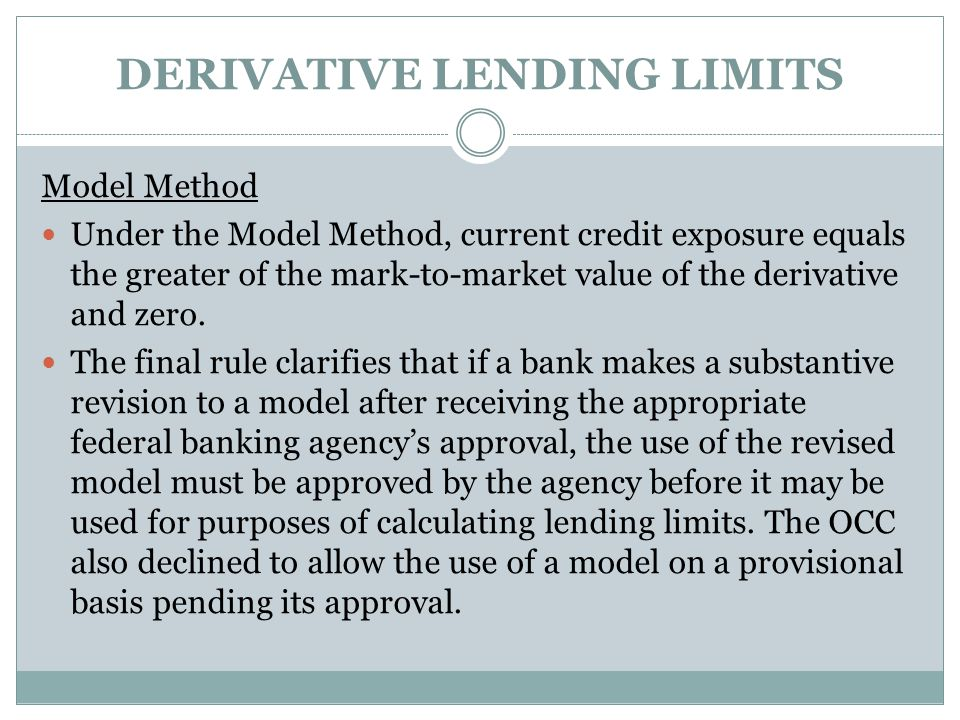 DERIVATIVE LENDING LIMITS Model Method Under the Model Method, current credit exposure equals the greater of the mark-to-market value of the derivativ