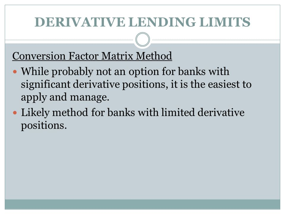 DERIVATIVE LENDING LIMITS Conversion Factor Matrix Method While probably not an option for banks with significant derivative positions, it is the easiest to apply and manage.
