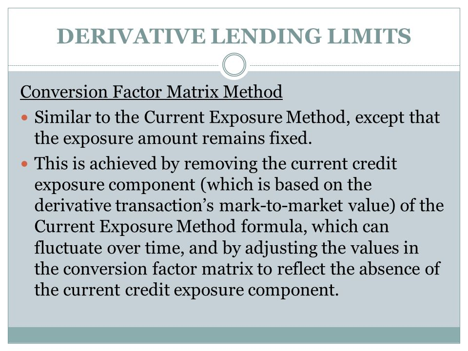 DERIVATIVE LENDING LIMITS Conversion Factor Matrix Method Similar to the Current Exposure Method, except that the exposure amount remains fixed.