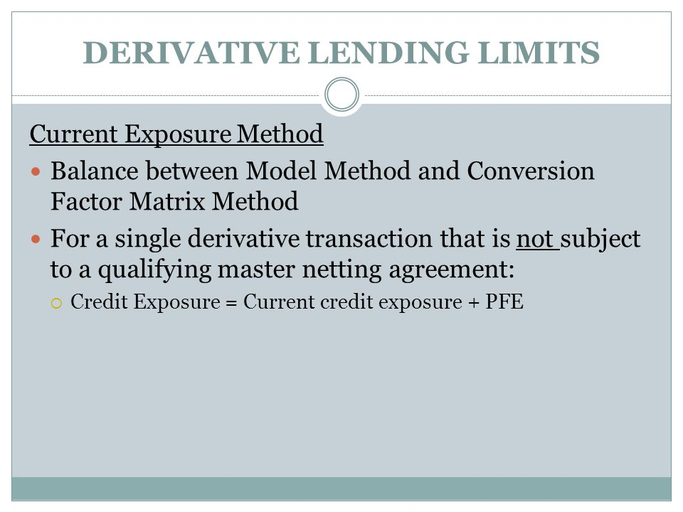 DERIVATIVE LENDING LIMITS Current Exposure Method Balance between Model Method and Conversion Factor Matrix Method For a single derivative transaction that is not subject to a qualifying master netting agreement:  Credit Exposure = Current credit exposure + PFE