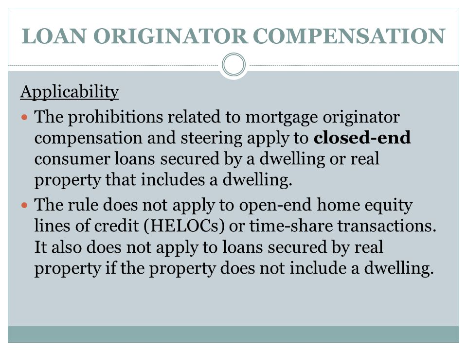 LOAN ORIGINATOR COMPENSATION Applicability The prohibitions related to mortgage originator compensation and steering apply to closed-end consumer loan