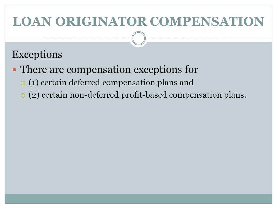 LOAN ORIGINATOR COMPENSATION Exceptions There are compensation exceptions for  (1) certain deferred compensation plans and  (2) certain non-deferred profit-based compensation plans.