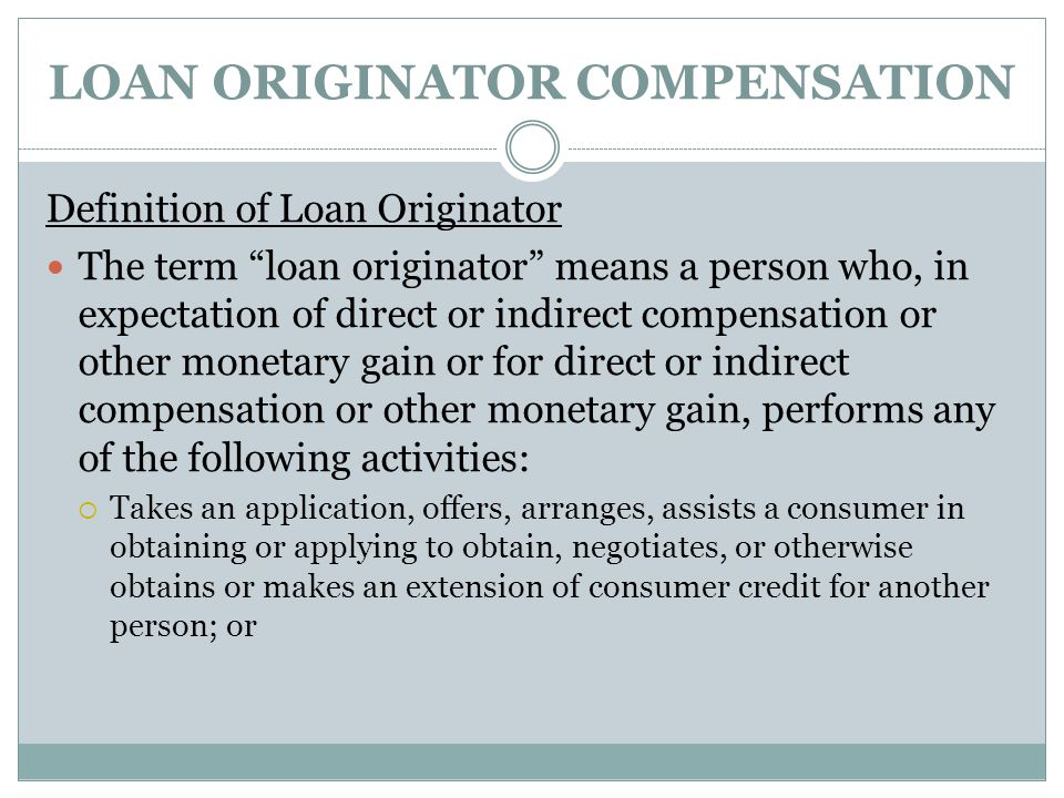 "LOAN ORIGINATOR COMPENSATION Definition of Loan Originator The term ""loan originator"" means a person who, in expectation of direct or indirect compens"