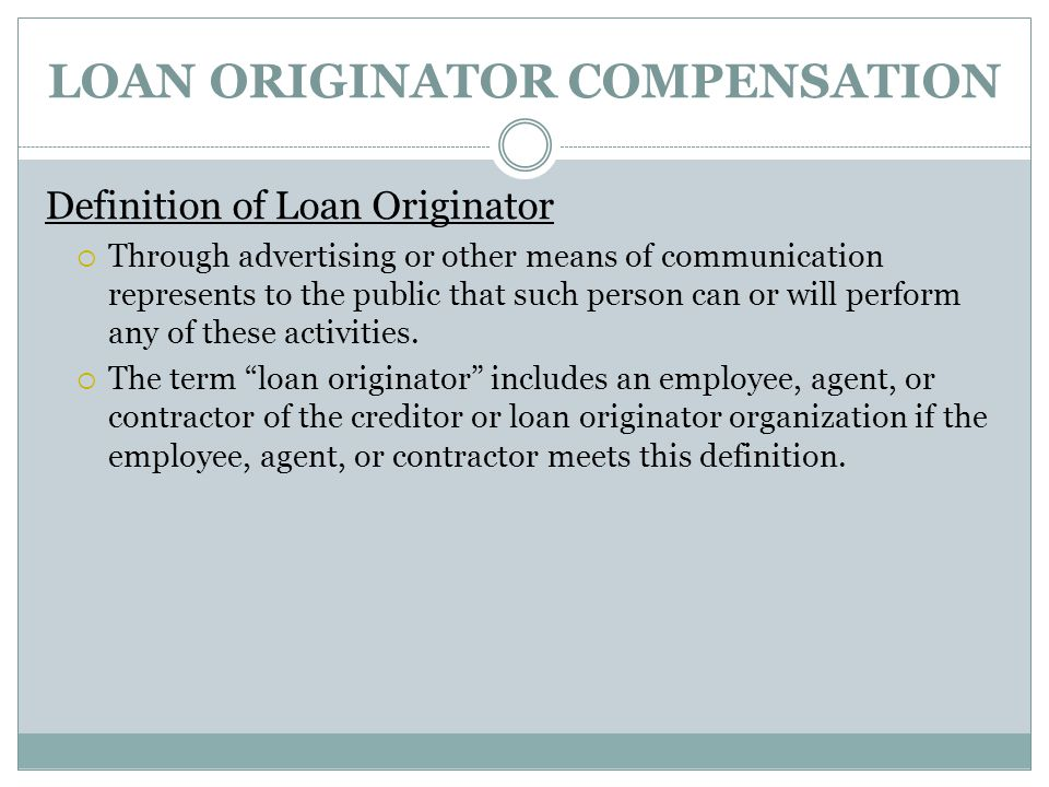 LOAN ORIGINATOR COMPENSATION Definition of Loan Originator  Through advertising or other means of communication represents to the public that such person can or will perform any of these activities.