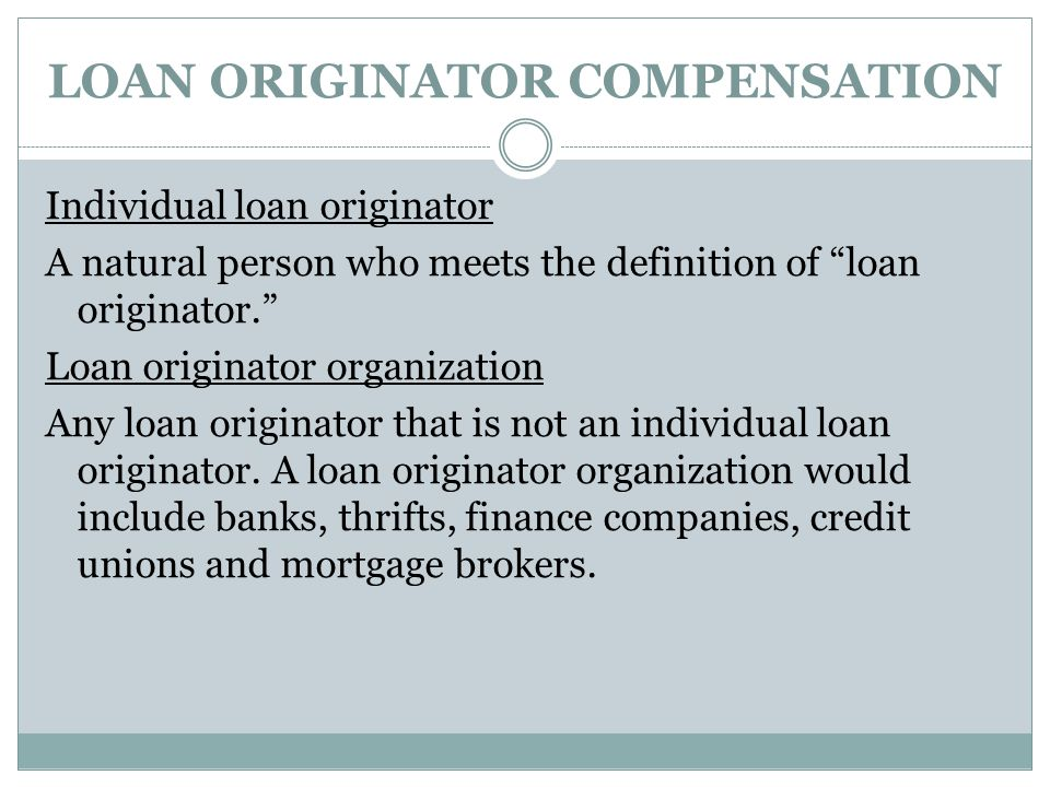 "LOAN ORIGINATOR COMPENSATION Individual loan originator A natural person who meets the definition of ""loan originator."" Loan originator organization A"