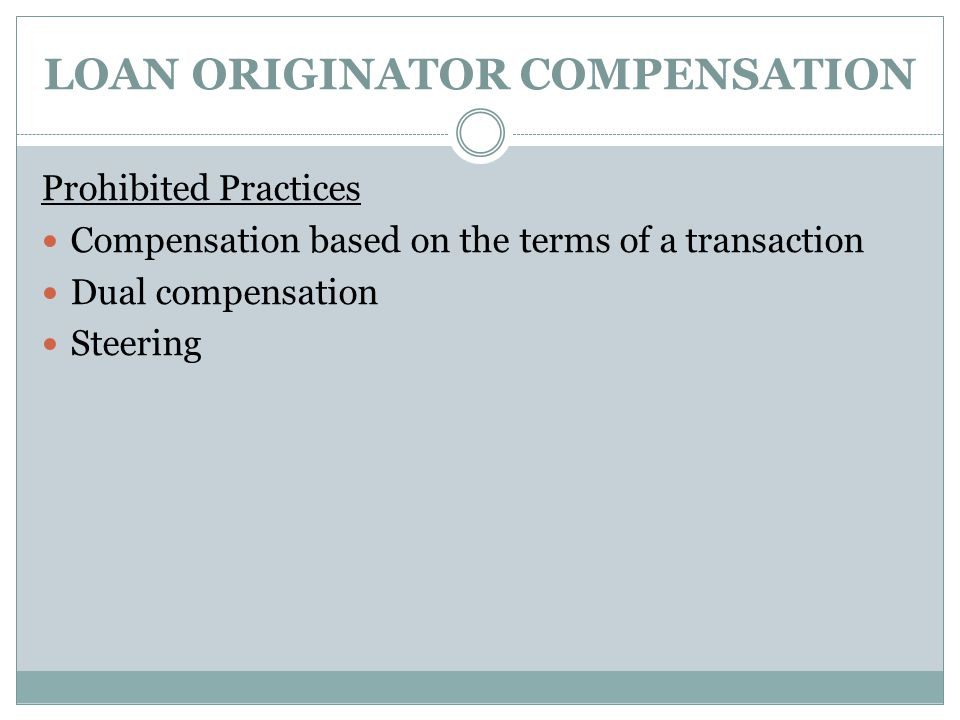 LOAN ORIGINATOR COMPENSATION Prohibited Practices Compensation based on the terms of a transaction Dual compensation Steering