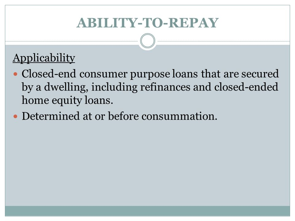 ABILITY-TO-REPAY Applicability Closed-end consumer purpose loans that are secured by a dwelling, including refinances and closed-ended home equity loa