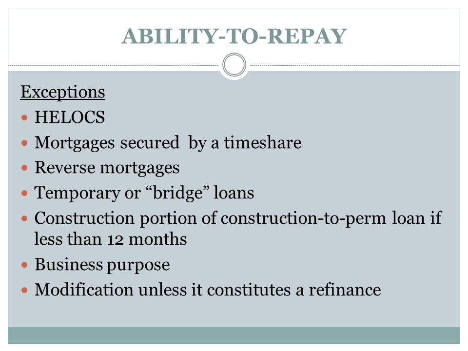 ABILITY-TO-REPAY Exceptions HELOCS Mortgages secured by a timeshare Reverse mortgages Temporary or bridge loans Construction portion of construction-to-perm loan if less than 12 months Business purpose Modification unless it constitutes a refinance