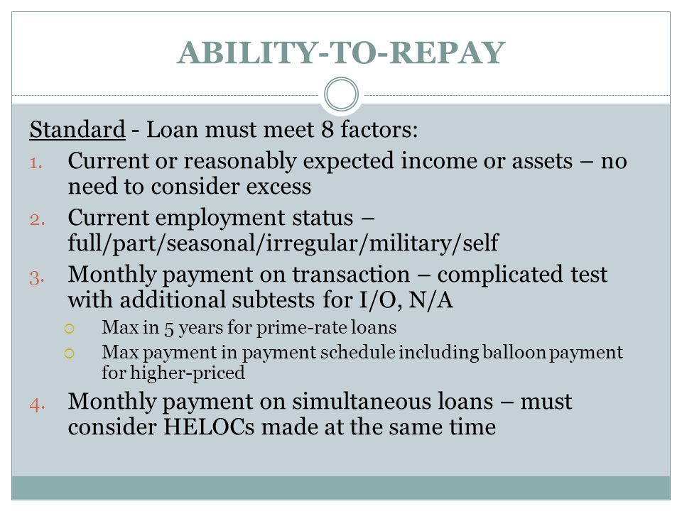 ABILITY-TO-REPAY Standard - Loan must meet 8 factors: 1. Current or reasonably expected income or assets – no need to consider excess 2. Current emplo