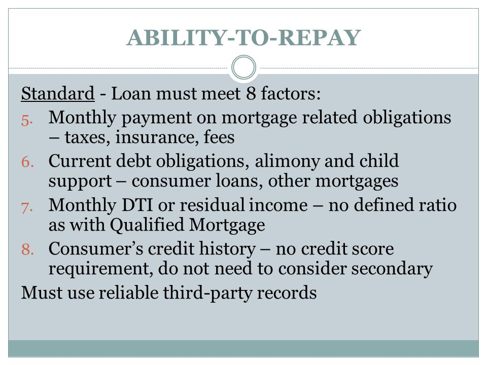 ABILITY-TO-REPAY Standard - Loan must meet 8 factors: 5. Monthly payment on mortgage related obligations – taxes, insurance, fees 6. Current debt obli